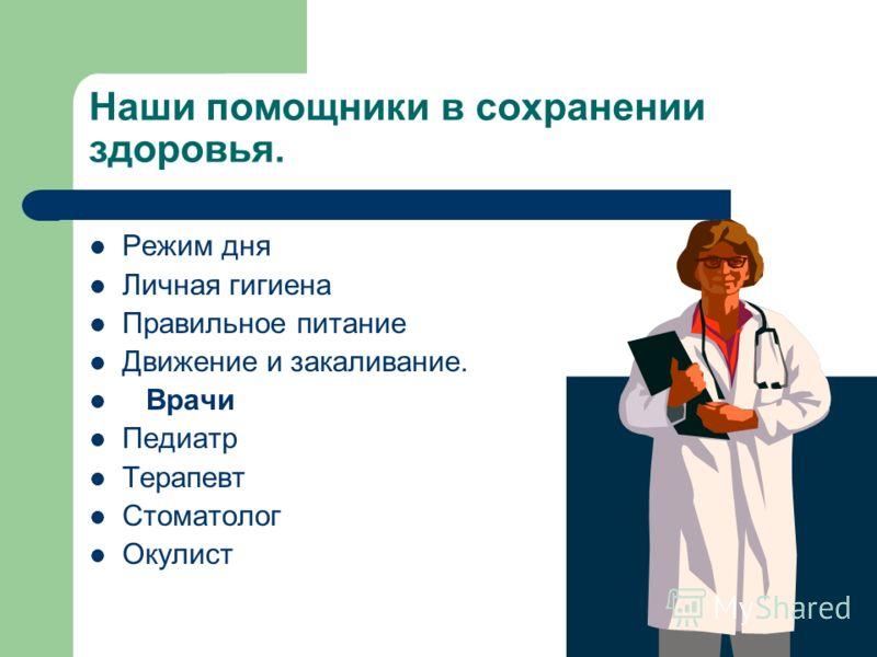 Наши помощники в сохранении здоровья. Режим дня Личная гигиена Правильное питание Движение и закаливание. Врачи Педиатр Терапевт Стоматолог Окулист