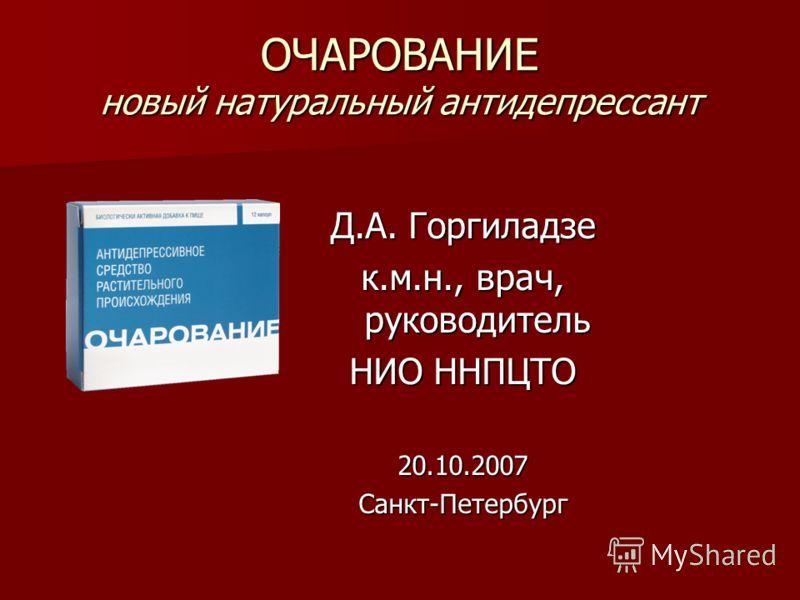 ОЧАРОВАНИЕ новый натуральный антидепрессант Д.А. Горгиладзе к.м.н., врач, руководитель НИО ННПЦТО 20.10.2007Санкт-Петербург