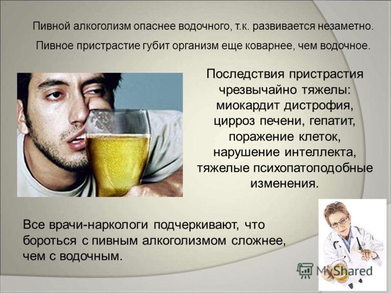Пивной алкоголизм опаснее водочного, т.к. развивается незаметно. Пивное пристрастие губит организм еще коварнее, чем водочное. Все врачи-наркологи подчеркивают, что бороться с пивным алкоголизмом сложнее, чем с водочным. Последствия пристрастия чрезв