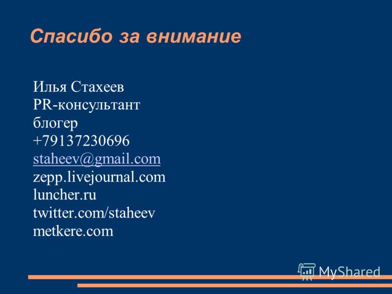 Спасибо за внимание Илья Стахеев PR-консультант блогер +79137230696 staheev@gmail.com zepp.livejournal.com luncher.ru twitter.com/staheev metkere.com