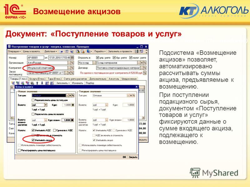 Подсистема «Возмещение акцизов» позволяет, автоматизировано рассчитывать суммы акциза, предъявляемые к возмещению. При поступлении подакцизного сырья, документом «Поступление товаров и услуг» фиксируются данные о сумме входящего акциза, подлежащего к
