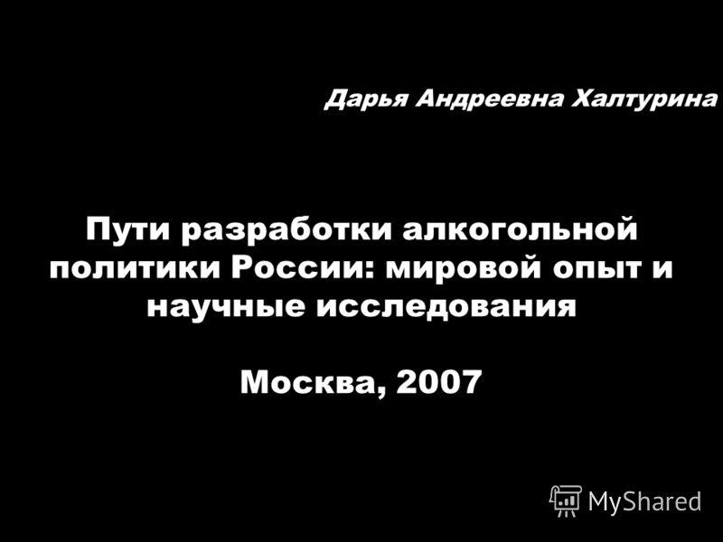Дарья Андреевна Халтурина Пути разработки алкогольной политики России: мировой опыт и научные исследования Москва, 2007