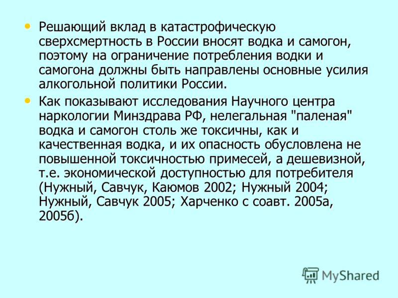 Решающий вклад в катастрофическую сверхсмертность в России вносят водка и самогон, поэтому на ограничение потребления водки и самогона должны быть направлены основные усилия алкогольной политики России. Решающий вклад в катастрофическую сверхсмертнос