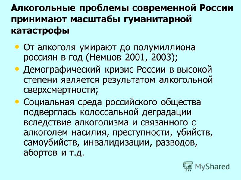 Алкогольные проблемы современной России принимают масштабы гуманитарной катастрофы От алкоголя умирают до полумиллиона россиян в год (Немцов 2001, 2003); От алкоголя умирают до полумиллиона россиян в год (Немцов 2001, 2003); Демографический кризис Ро