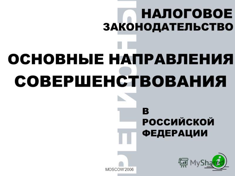 РЕГИОНЫ НАЛОГОВОЕ MOSCOW2006 ОСНОВНЫЕ НАПРАВЛЕНИЯ В РОССИЙСКОЙ ФЕДЕРАЦИИ ЗАКОНОДАТЕЛЬСТВО СОВЕРШЕНСТВОВАНИЯ