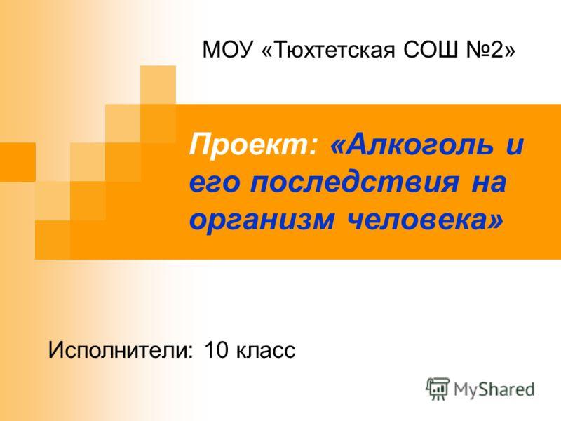 Проект: «Алкоголь и его последствия на организм человека» МОУ «Тюхтетская СОШ 2» Исполнители: 10 класс