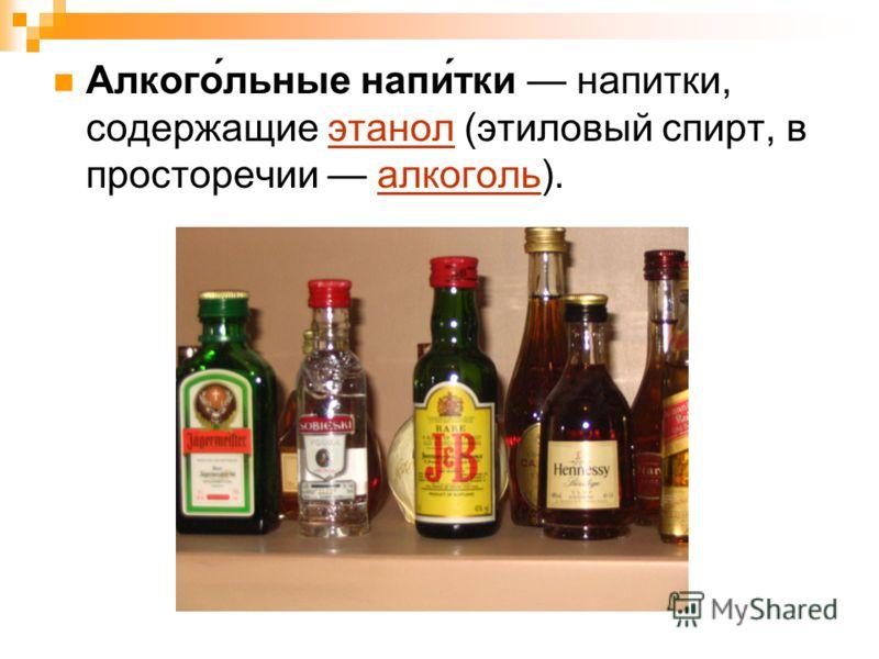 Алкого́льные напи́тки напитки, содержащие этанол (этиловый спирт, в просторечии алкоголь).этанолалкоголь