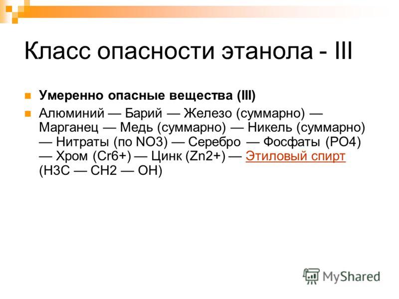 Класс опасности этанола - III Умеренно опасные вещества (III) Алюминий Барий Железо (суммарно) Марганец Медь (суммарно) Никель (суммарно) Нитраты (по NO3) Серебро Фосфаты (PO4) Хром (Cr6+) Цинк (Zn2+) Этиловый спирт (H3C CH2 OH)Этиловый спирт