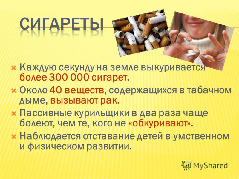 Каждую секунду на земле выкуривается более 300 000 сигарет. Около 40 веществ, содержащихся в табачном дыме, вызывают рак. Пассивные курильщики в два раза чаще болеют, чем те, кого не «обкуривают». Наблюдается отставание детей в умственном и физическо
