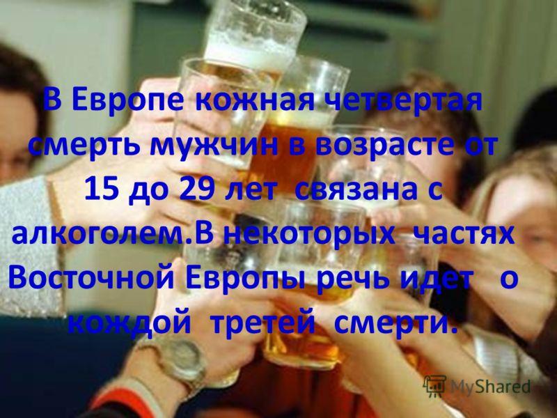 В Европе кожная четвертая смерть мужчин в возрасте от 15 до 29 лет связана с алкоголем.В некоторых частях Восточной Европы речь идет о кождой третей смерти.