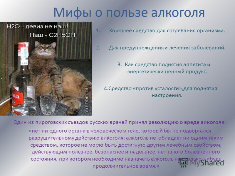 Мифы о пользе алкоголя 1.Хорошее средство для согревания организма. 2.Для предупреждения и лечения заболеваний. 3. Как средство поднятия аппетита и энергетически ценный продукт. 4.Средство «против усталости»,для поднятия настроения. Один из пироговск