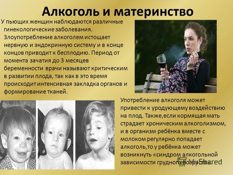 Алкоголь и материнство У пьющих женщин наблюдаются различные гинекологические заболевания. Злоупотребление алкоголем истощает нервную и эндокринную систему и в конце концов приводит к бесплодию. Период от момента зачатия до 3 месяцев беременности вра