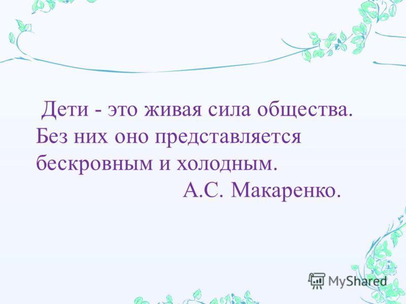 Дети - это живая сила общества. Без них оно представляется бескровным и холодным. А. С. Макаренко.
