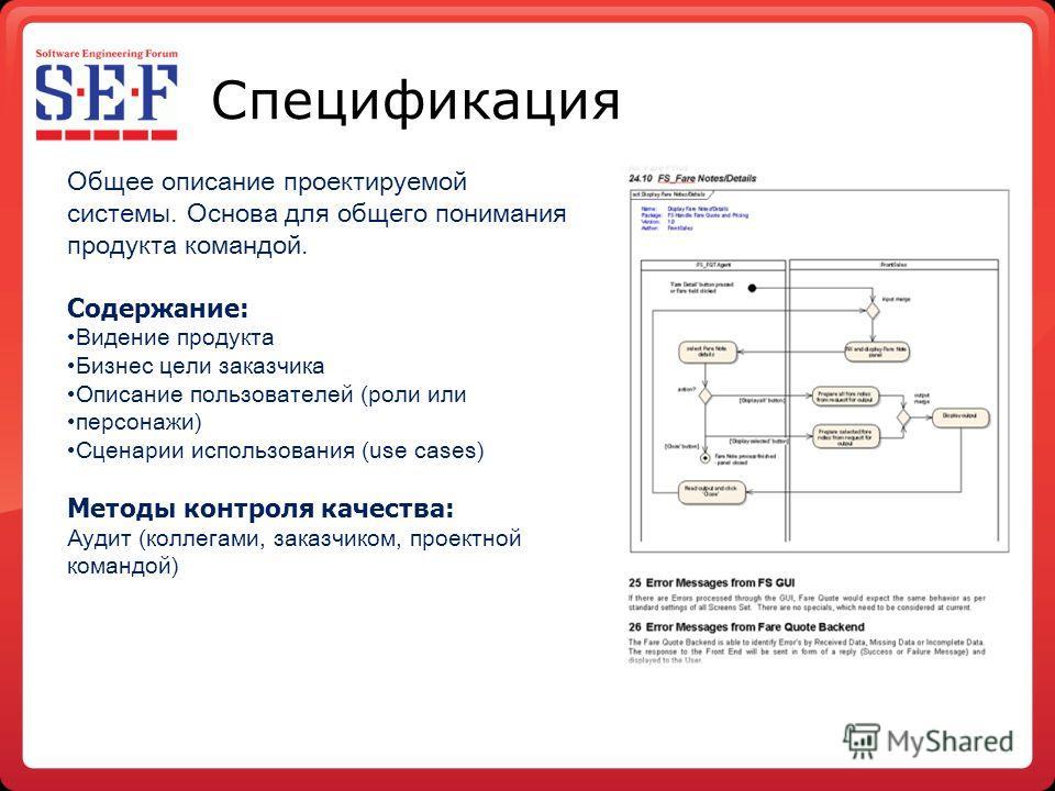 Спецификация Общее описание проектируемой системы. Основа для общего понимания продукта командой. Содержание: Видение продукта Бизнес цели заказчика Описание пользователей (роли или персонажи) Сценарии использования (use cases) Методы контроля качест