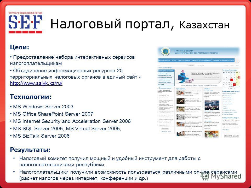 Налоговый портал, Казахстан Цели: Предоставление набора интерактивных сервисов налогоплательщикам Объединение информационных ресурсов 20 территориальных налоговых органов в единый сайт - http://www.salyk.kz/ru/ http://www.salyk.kz/ru/ Технологии: MS