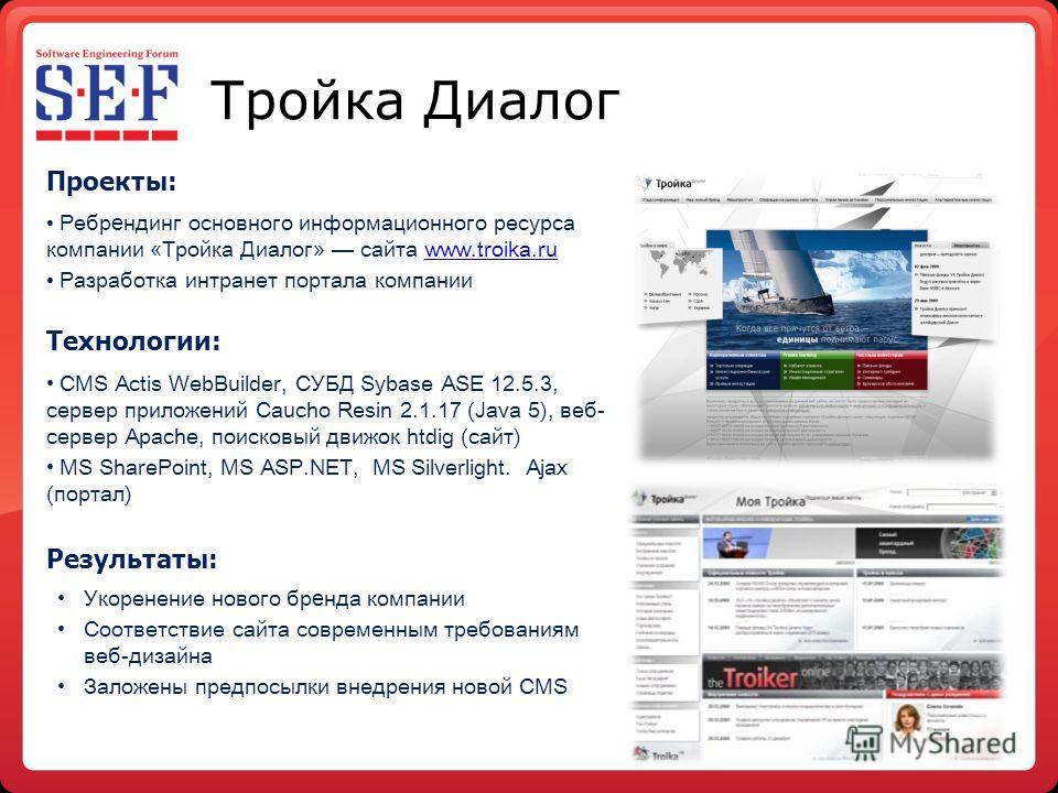 Тройка Диалог Проекты: Ребр е ндинг основного информационного ресурса компании «Тройка Диалог» сайта www.troika.ruwww.troika.ru Разработка интранет портала компании Технологии: CMS Actis WebBuilder, СУБД Sybase ASE 12.5.3, сервер приложений Caucho Re