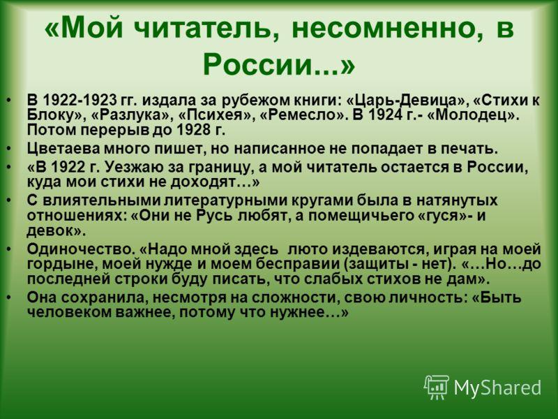 «Мой читатель, несомненно, в России...» В 1922-1923 гг. издала за рубежом книги: «Царь-Девица», «Стихи к Блоку», «Разлука», «Психея», «Ремесло». В 1924 г.- «Молодец». Потом перерыв до 1928 г. Цветаева много пишет, но написанное не попадает в печать.