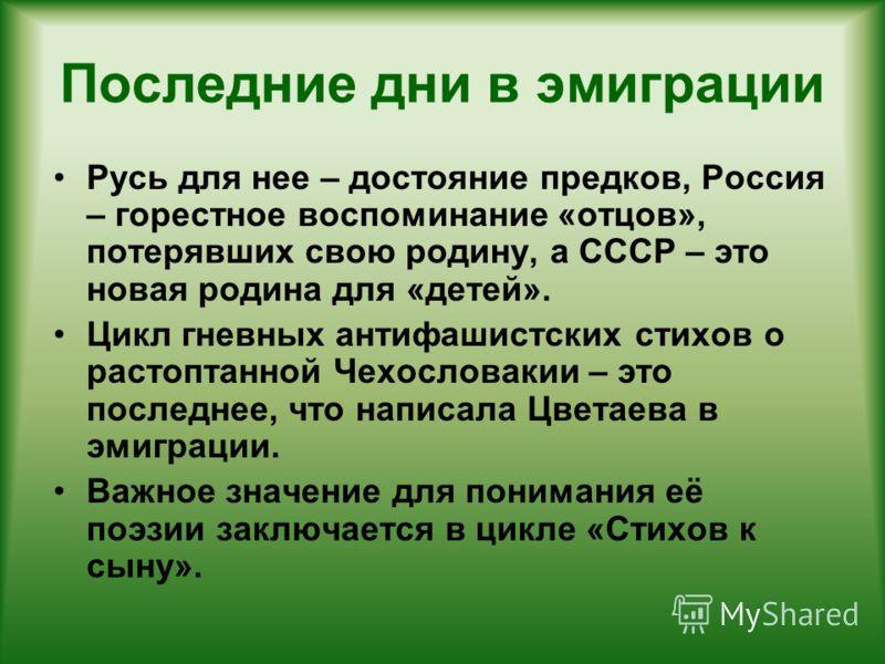 Последние дни в эмиграции Русь для нее – достояние предков, Россия – горестное воспоминание «отцов», потерявших свою родину, а СССР – это новая родина для «детей». Цикл гневных антифашистских стихов о растоптанной Чехословакии – это последнее, что на