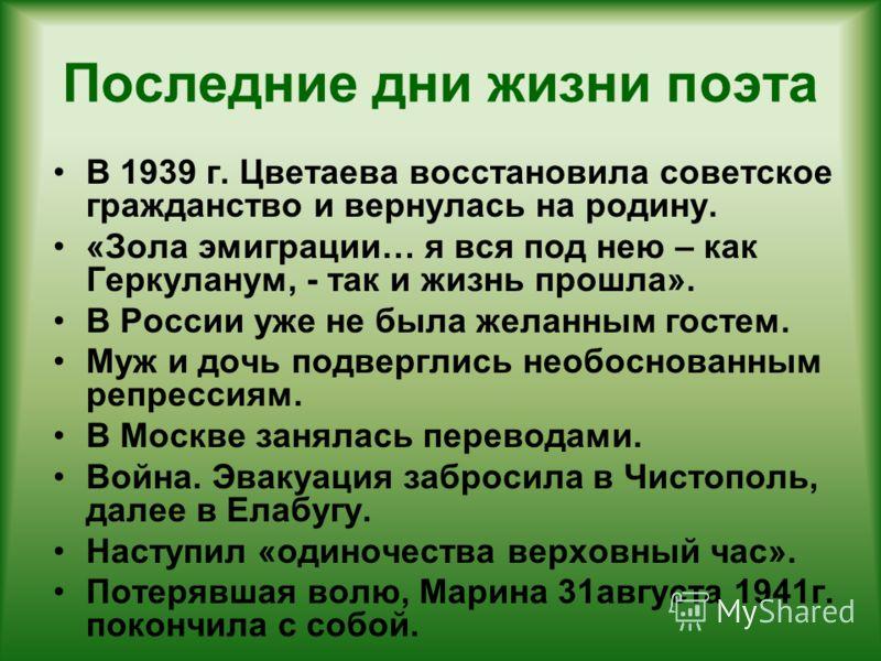 Последние дни жизни поэта В 1939 г. Цветаева восстановила советское гражданство и вернулась на родину. «Зола эмиграции… я вся под нею – как Геркуланум, - так и жизнь прошла». В России уже не была желанным гостем. Муж и дочь подверглись необоснованным