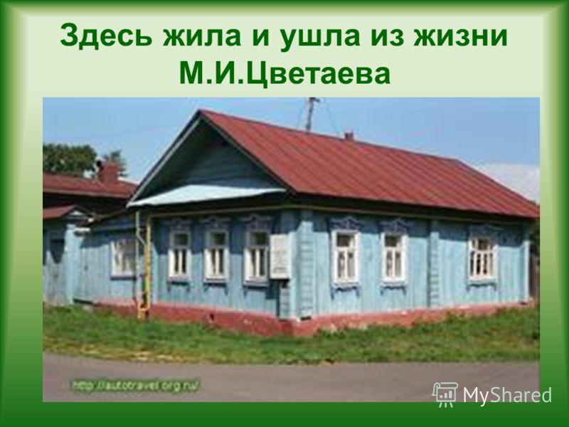 Здесь жила и ушла из жизни М.И.Цветаева