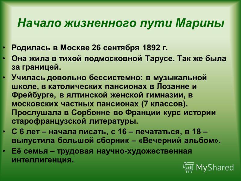 Начало жизненного пути Марины Родилась в Москве 26 сентября 1892 г. Она жила в тихой подмосковной Тарусе. Так же была за границей. Училась довольно бессистемно: в музыкальной школе, в католических пансионах в Лозанне и Фрейбурге, в ялтинской женской