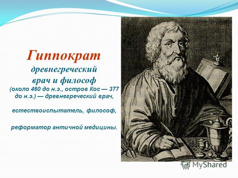 Гиппократ древнегреческий врач и философ (около 460 до н.э., остров Кос 377 до н.э.) древнегреческий врач, естествоиспытатель, философ, реформатор античной медицины.