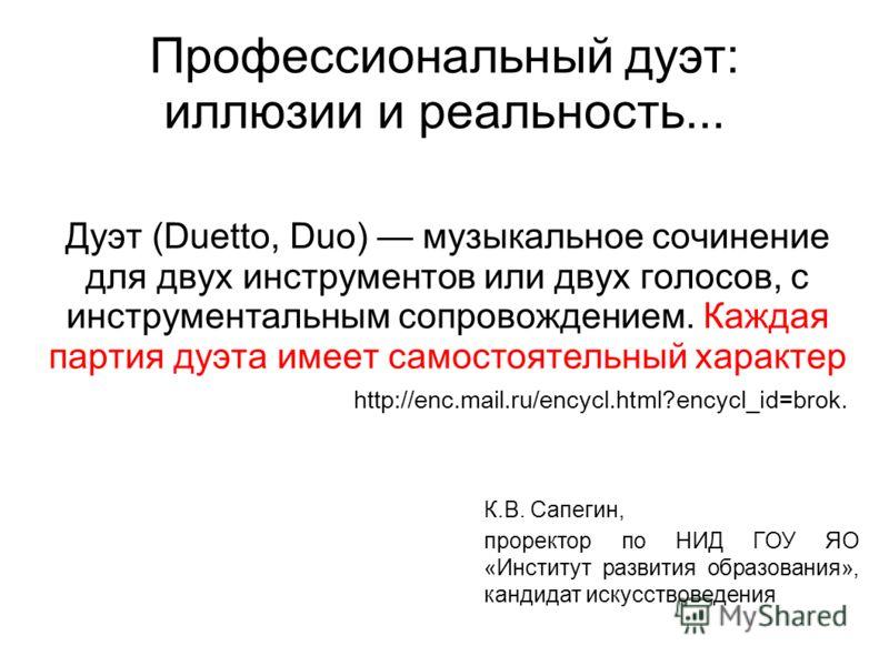 Дуэт (Duetto, Duo) музыкальное сочинение для двух инструментов или двух голосов, с инструментальным сопровождением. Каждая партия дуэта имеет самостоятельный характер http://enc.mail.ru/encycl.html?encycl_id=brok. Профессиональный дуэт: иллюзии и реа