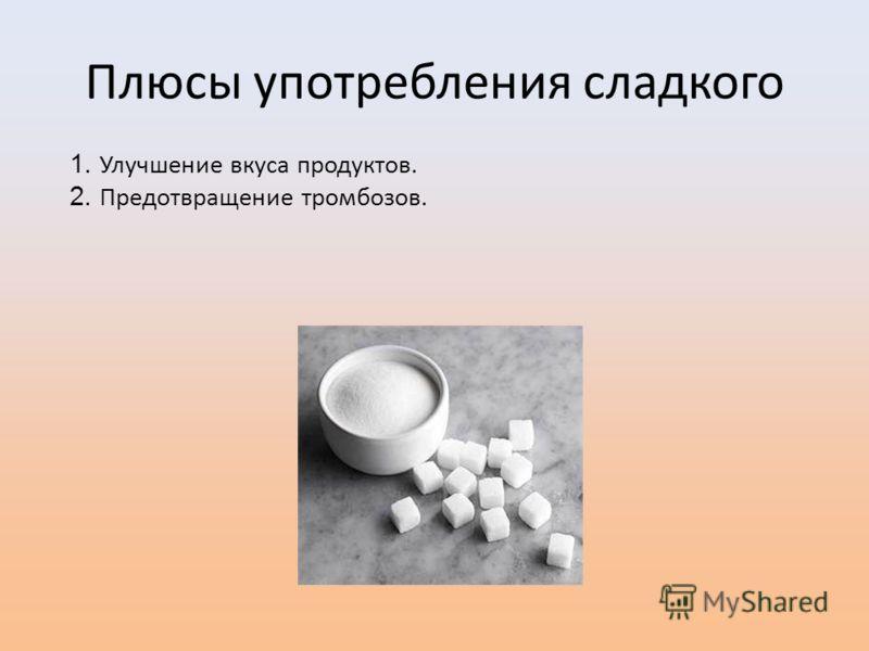 Плюсы употребления сладкого 1. Улучшение вкуса продуктов. 2. Предотвращение тромбозов.