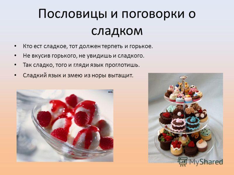 Пословицы и поговорки о сладком Кто ест сладкое, тот должен терпеть и горькое. Не вкусив горького, не увидишь и сладкого. Так сладко, того и гляди язык проглотишь. Сладкий язык и змею из норы вытащит.