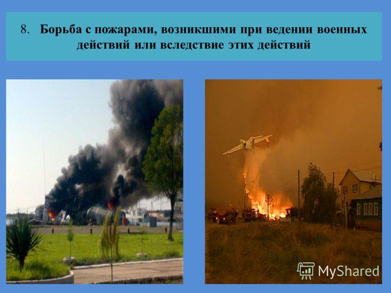 8. Борьба с пожарами, возникшими при ведении военных действий или вследствие этих действий