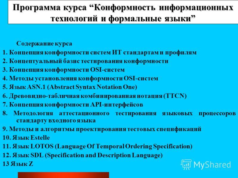Программа курса Конформность информационных технологий и формальные языки Содержание курса 1. Концепция конформности систем ИТ стандартам и профилям 2. Концептуальный базис тестирования конформности 3. Концепция конформности OSI-систем 4. Методы уста