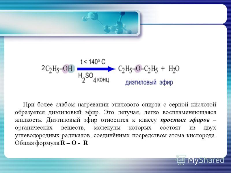 При более слабом нагревании этилового спирта с серной кислотой образуется диэтиловый эфир. Это летучая, легко воспламеняющаяся жидкость. Диэтиловый эфир относится к классу простых эфиров – органических веществ, молекулы которых состоят из двух углево