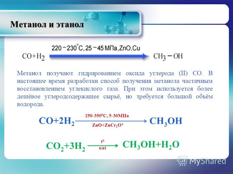 Метанол и этанол CO+2H 2 СН 3 ОН 250-350 0 C, 5-30MПа ZnO+ZnCr 2 O 4 СO 2 +3H 2 CH 3 OH+H 2 O t0t0 кат Метанол получают гидрированием оксида углерода (II) СО. В настоящее время разработан способ получения метанола частичным восстановлением углекислог