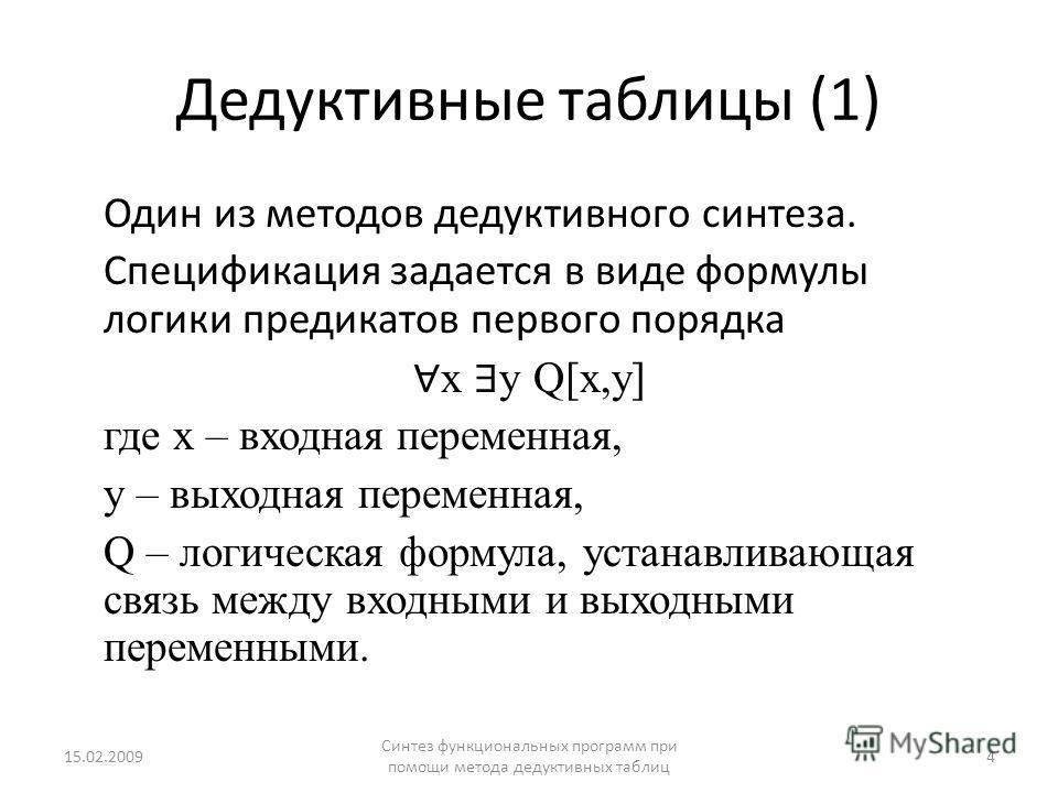 Дедуктивные таблицы (1) Один из методов дедуктивного синтеза. Спецификация задается в виде формулы логики предикатов первого порядка x y Q[x,y] где x – входная переменная, y – выходная переменная, Q – логическая формула, устанавливающая связь между в