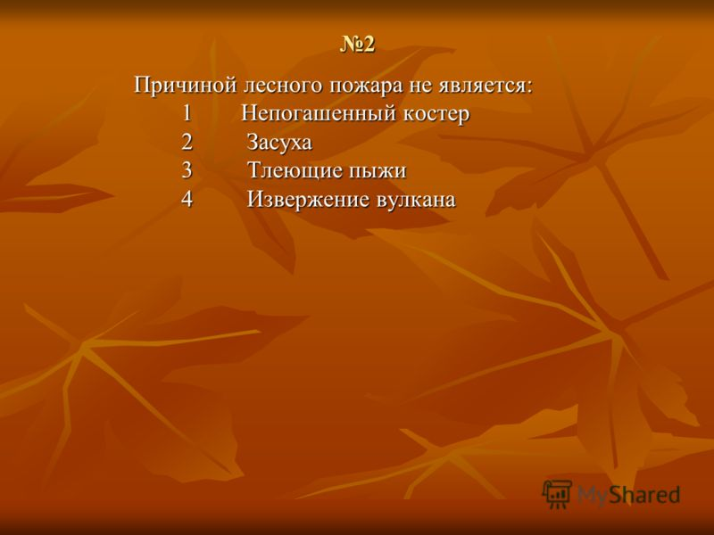 2 Причиной лесного пожара не является: 1 Непогашенный костер 2 Засуха 3 Тлеющие пыжи 4 Извержение <a href='http://www.myshared.ru/slide/41714/' title=