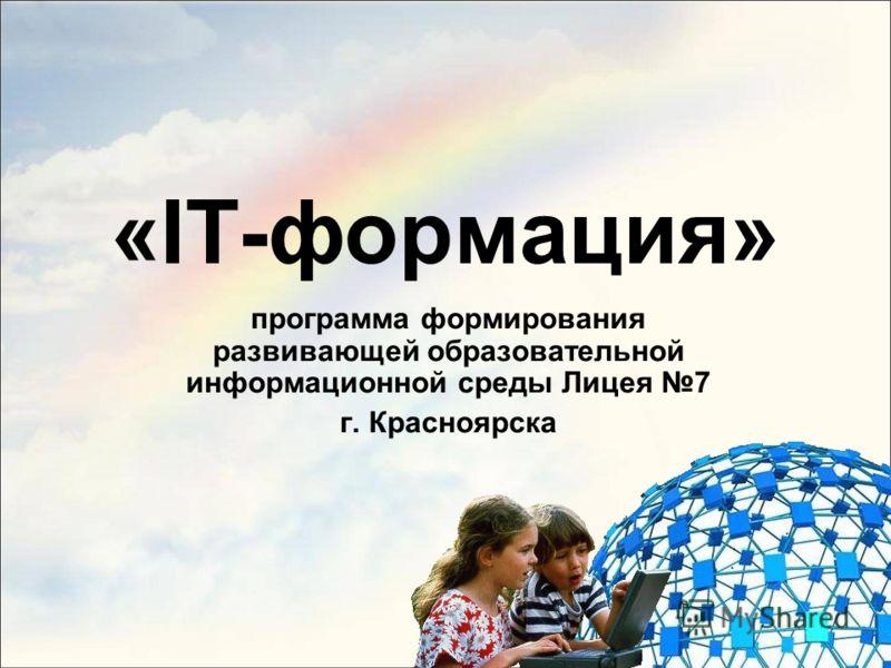 «IT-формация» программа формирования развивающей образовательной информационной среды Лицея 7 г. Красноярска
