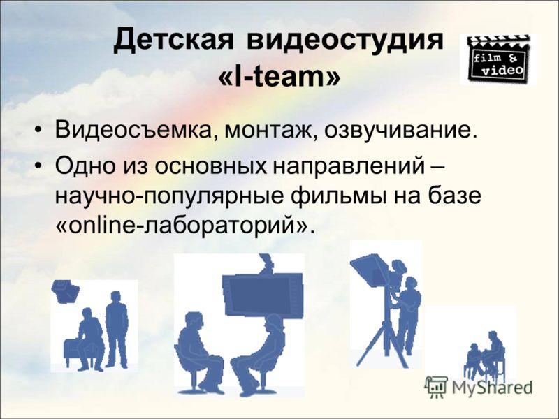 Детская видеостудия «I-team» Видеосъемка, монтаж, озвучивание. Одно из основных направлений – научно-популярные фильмы на базе «online-лабораторий».