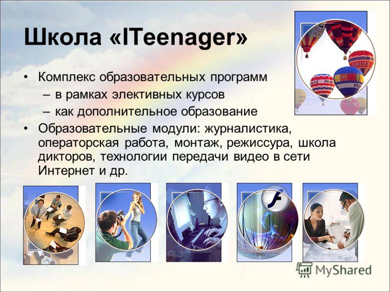 Школа «ITeenager» Комплекс образовательных программ –в рамках элективных курсов –как дополнительное образование Образовательные модули: журналистика, операторская работа, монтаж, режиссура, школа дикторов, технологии передачи видео в сети Интернет и