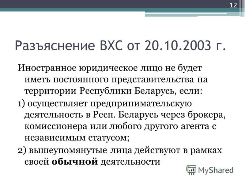 Разъяснение ВХС от 20.10.2003 г. Иностранное юридическое лицо не будет иметь постоянного представительства на территории Республики Беларусь, если: 1) осуществляет предпринимательскую деятельность в Респ. Беларусь через брокера, комиссионера или любо