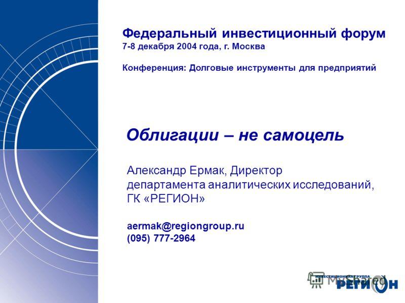 Федеральный инвестиционный форум 7-8 декабря 2004 года, г. Москва Конференция: Долговые инструменты для предприятий Облигации – не самоцель Александр Ермак, Директор департамента аналитических исследований, ГК «РЕГИОН» aermak@regiongroup.ru (095) 777