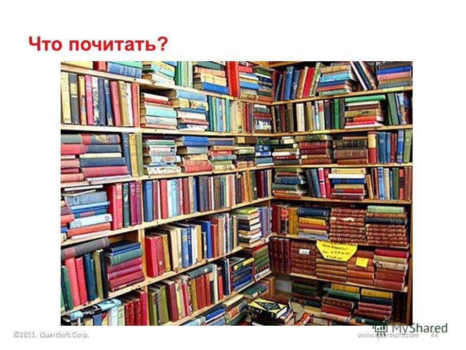 Что почитать? 22 ©2011. QuartSoft Corp. www.quartsoft.com