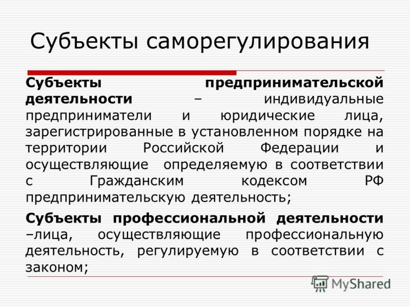 Субъекты саморегулирования Субъекты предпринимательской деятельности – индивидуальные предприниматели и юридические лица, зарегистрированные в установленном порядке на территории Российской Федерации и осуществляющие определяемую в соответствии с Гра