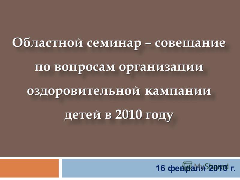 16 февраля 2010 г. Областной семинар – совещание по вопросам организации оздоровительной кампании детей в 2010 году Областной семинар – совещание по вопросам организации оздоровительной кампании детей в 2010 году
