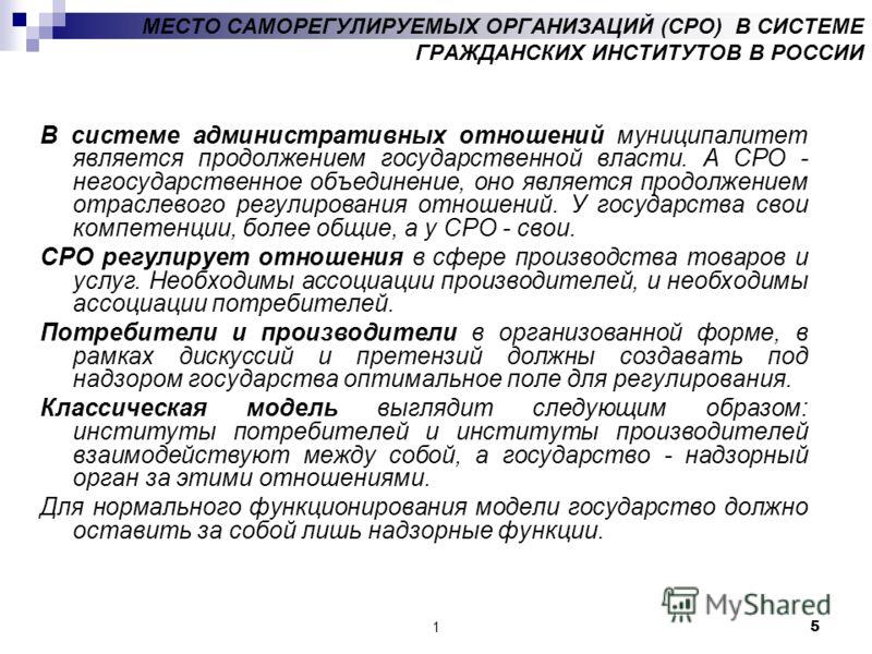 15 МЕСТО САМОРЕГУЛИРУЕМЫХ ОРГАНИЗАЦИЙ (СРО) В СИСТЕМЕ ГРАЖДАНСКИХ ИНСТИТУТОВ В РОССИИ В системе административных отношений муниципалитет является продолжением государственной власти. А СРО - негосударственное объединение, оно является продолжением от