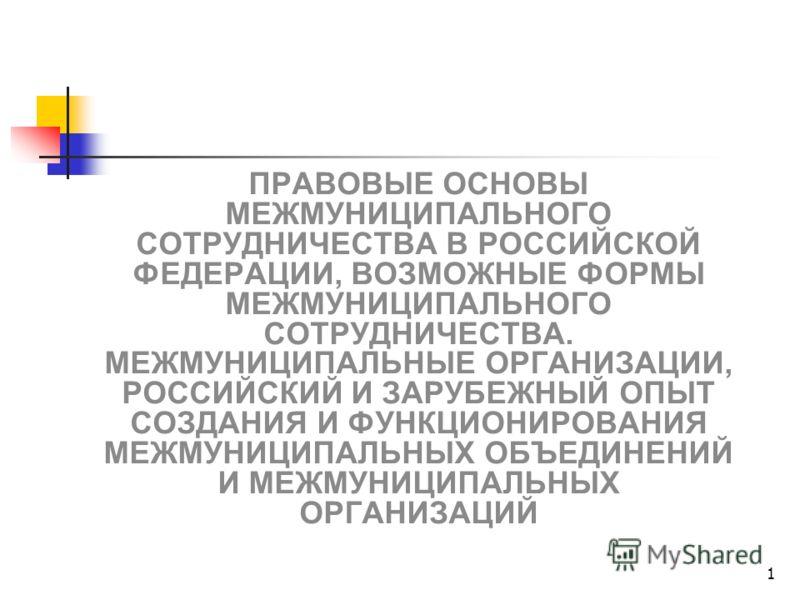 1 ПРАВОВЫЕ ОСНОВЫ МЕЖМУНИЦИПАЛЬНОГО СОТРУДНИЧЕСТВА В РОССИЙСКОЙ ФЕДЕРАЦИИ, ВОЗМОЖНЫЕ ФОРМЫ МЕЖМУНИЦИПАЛЬНОГО СОТРУДНИЧЕСТВА. МЕЖМУНИЦИПАЛЬНЫЕ ОРГАНИЗАЦИИ, РОССИЙСКИЙ И ЗАРУБЕЖНЫЙ ОПЫТ СОЗДАНИЯ И ФУНКЦИОНИРОВАНИЯ МЕЖМУНИЦИПАЛЬНЫХ ОБЪЕДИНЕНИЙ И МЕЖМУНИ