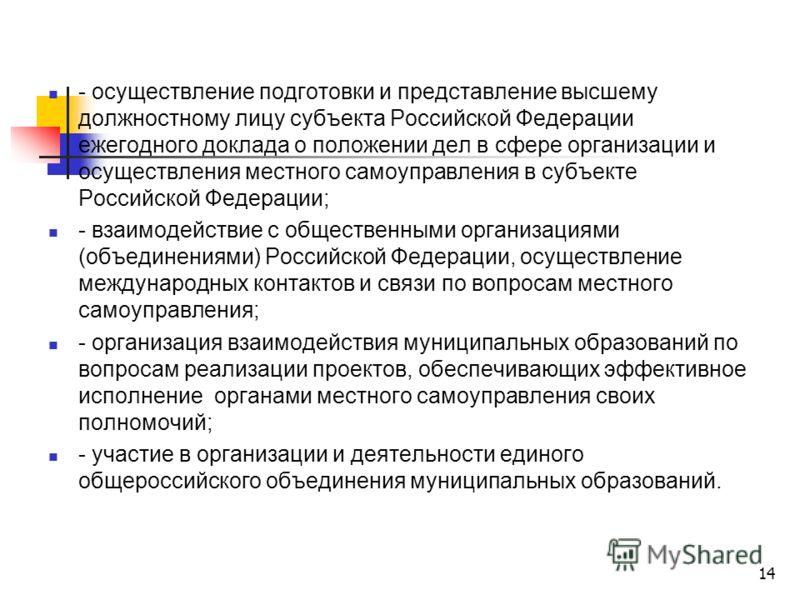 14 - осуществление подготовки и представление высшему должностному лицу субъекта Российской Федерации ежегодного доклада о положении дел в сфере организации и осуществления местного самоуправления в субъекте Российской Федерации; - взаимодействие с о