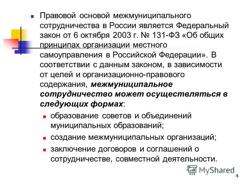 4 Правовой основой межмуниципального сотрудничества в России является Федеральный закон от 6 октября 2003 г. 131-ФЗ «Об общих принципах организации местного самоуправления в Российской Федерации». В соответствии с данным законом, в зависимости от цел
