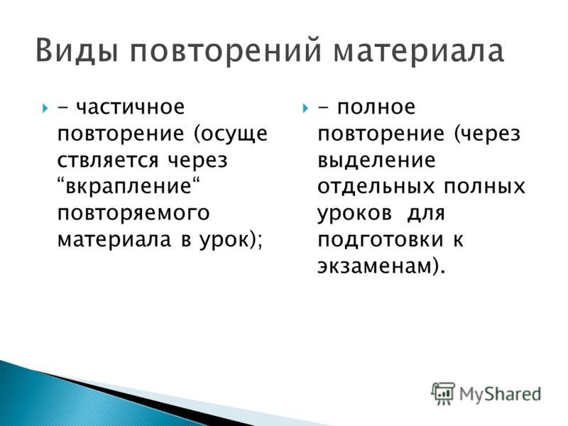 - частичное повторение (осуще ствляется через вкрапление повторяемого материала в урок); - полное повторение (через выделение отдельных полных уроков для подготовки к экзаменам).