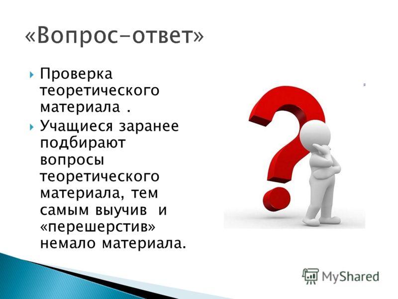 Проверка теоретического материала. Учащиеся заранее подбирают вопросы теоретического материала, тем самым выучив и «перешерстив» немало материала.