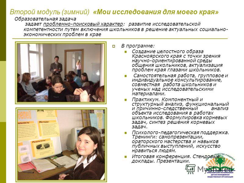 Второй модуль (зимний) «Мои исследования для моего края» В программе: Создание целостного образа Красноярского края с точки зрения научно-ориентированной среды общения школьников, актуализация проблем края глазами школьников. Самостоятельная работа,
